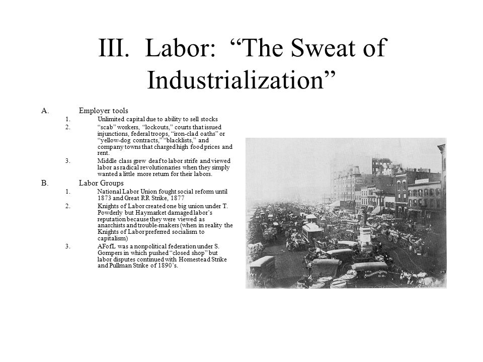 "III. Labor: ""The Sweat of Industrialization"" A.Employer tools 1.Unlimited capital due to ability to sell stocks 2.""scab"" workers, ""lockouts,"" courts t"