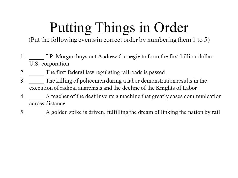 Putting Things in Order (Put the following events in correct order by numbering them 1 to 5) 1._____ J.P. Morgan buys out Andrew Carnegie to form the