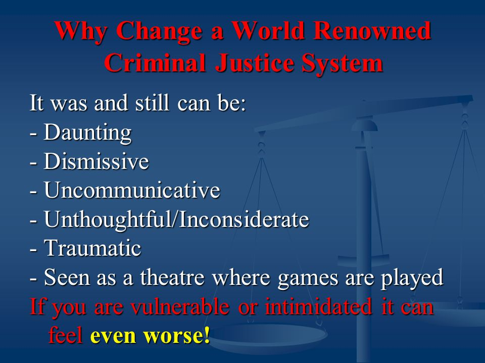 Why Change a World Renowned Criminal Justice System It was and still can be: - Daunting - Dismissive - Uncommunicative - Unthoughtful/Inconsiderate - Traumatic - Seen as a theatre where games are played If you are vulnerable or intimidated it can feel even worse!