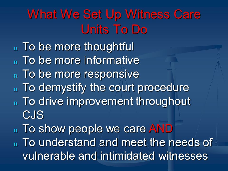 What We Set Up Witness Care Units To Do n To be more thoughtful n To be more informative n To be more responsive n To demystify the court procedure n To drive improvement throughout CJS n To show people we care AND n To understand and meet the needs of vulnerable and intimidated witnesses