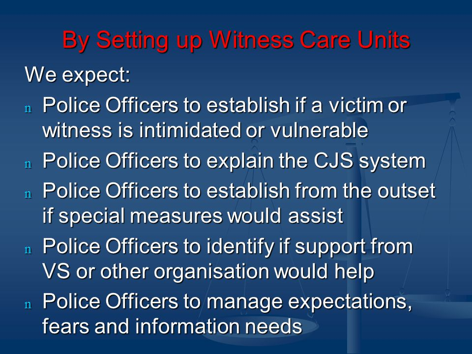 By Setting up Witness Care Units We expect: n Police Officers to establish if a victim or witness is intimidated or vulnerable n Police Officers to explain the CJS system n Police Officers to establish from the outset if special measures would assist n Police Officers to identify if support from VS or other organisation would help n Police Officers to manage expectations, fears and information needs