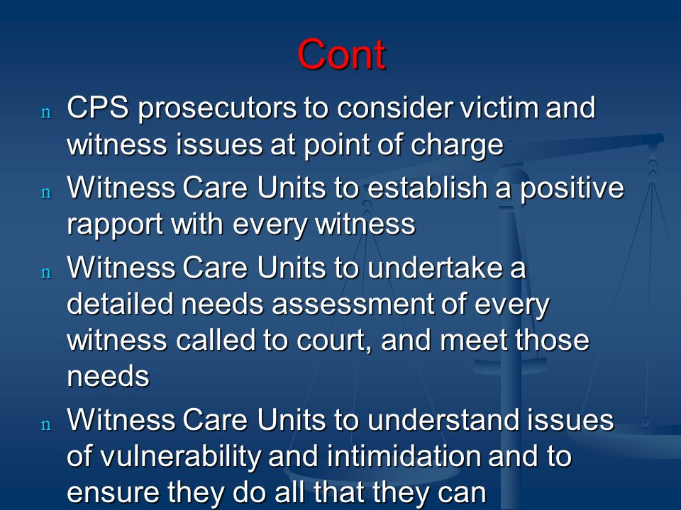 Cont n CPS prosecutors to consider victim and witness issues at point of charge n Witness Care Units to establish a positive rapport with every witness n Witness Care Units to undertake a detailed needs assessment of every witness called to court, and meet those needs n Witness Care Units to understand issues of vulnerability and intimidation and to ensure they do all that they can