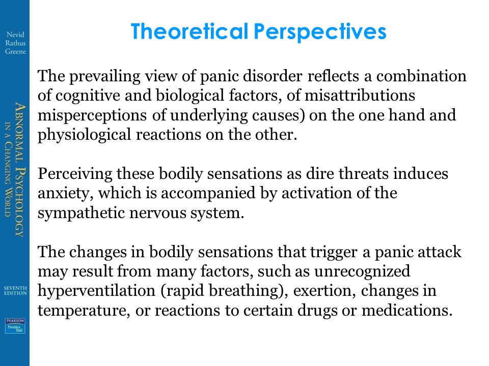Theoretical Perspectives The prevailing view of panic disorder reflects a combination of cognitive and biological factors, of misattributions misperceptions of underlying causes) on the one hand and physiological reactions on the other.