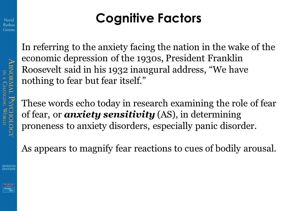 Cognitive Factors In referring to the anxiety facing the nation in the wake of the economic depression of the 1930s, President Franklin Roosevelt said in his 1932 inaugural address, We have nothing to fear but fear itself. These words echo today in research examining the role of fear of fear, or anxiety sensitivity (AS), in determining proneness to anxiety disorders, especially panic disorder.