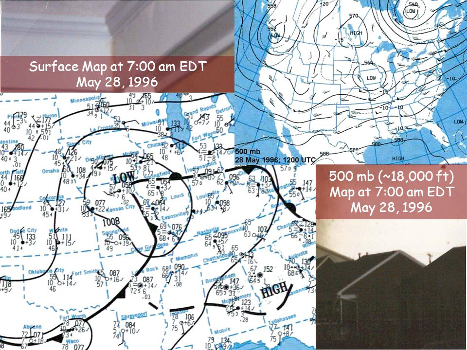 Surface Map at 7:00 am EDT May 28, 1996 500 mb (~18,000 ft) Map at 7:00 am EDT May 28, 1996