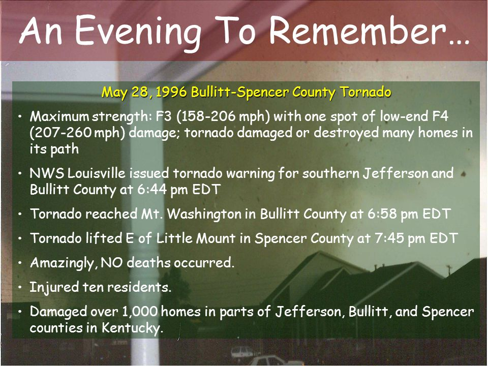 An Evening To Remember… May 28, 1996 Bullitt-Spencer County Tornado Maximum strength: F3 (158-206 mph) with one spot of low-end F4 (207-260 mph) damag