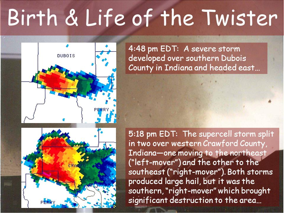 Birth & Life of the Twister 4:48 pm EDT: A severe storm developed over southern Dubois County in Indiana and headed east… 5:18 pm EDT: The supercell s