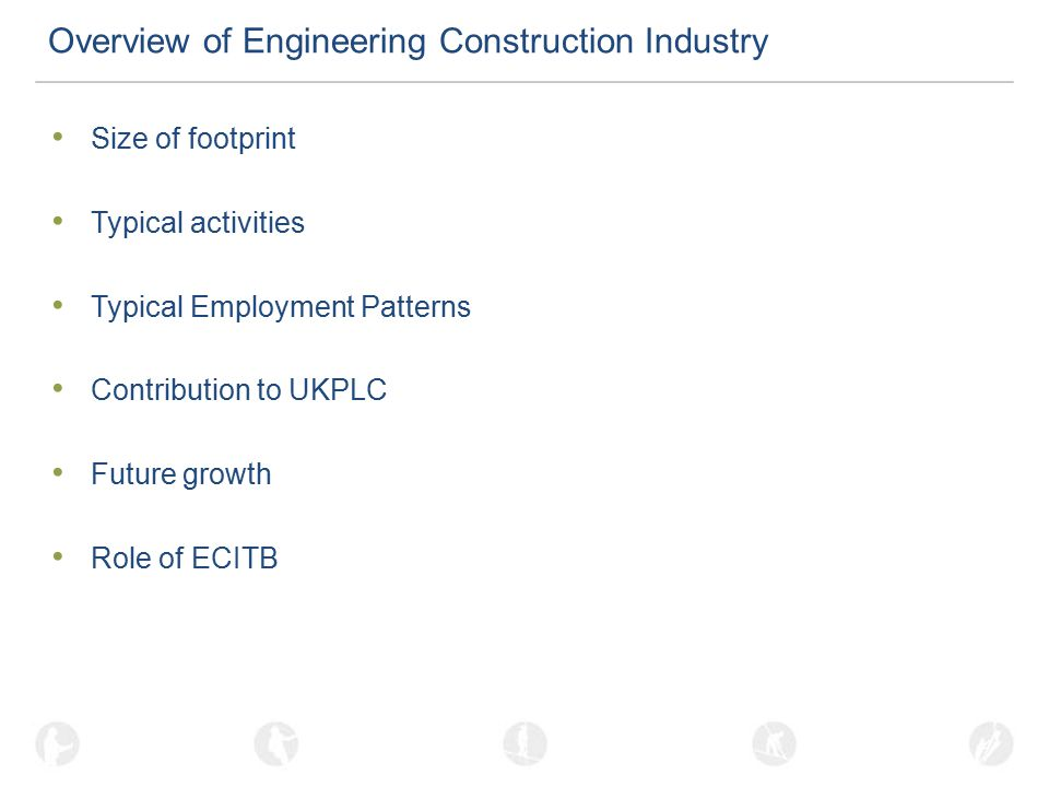 Overview of Engineering Construction Industry Size of footprint Typical activities Typical Employment Patterns Contribution to UKPLC Future growth Role of ECITB