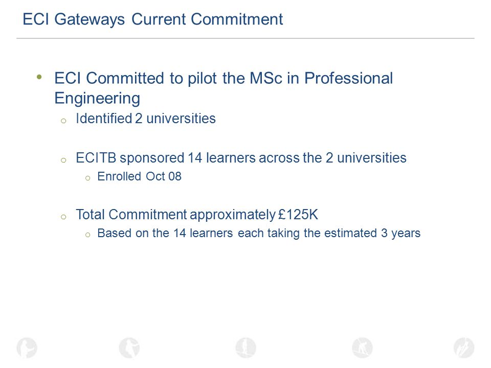 ECI Gateways Current Commitment ECI Committed to pilot the MSc in Professional Engineering o Identified 2 universities o ECITB sponsored 14 learners across the 2 universities o Enrolled Oct 08 o Total Commitment approximately £125K o Based on the 14 learners each taking the estimated 3 years