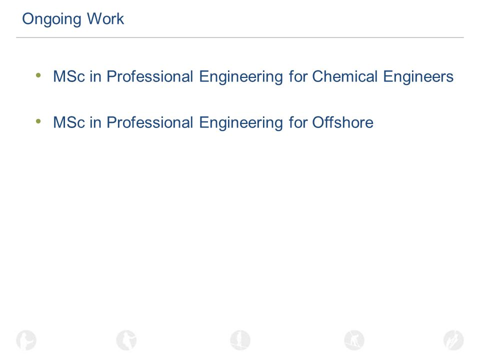 Ongoing Work MSc in Professional Engineering for Chemical Engineers MSc in Professional Engineering for Offshore