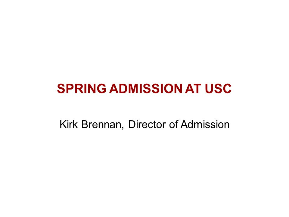 SPRING ADMISSION AT USC Kirk Brennan, Director of Admission