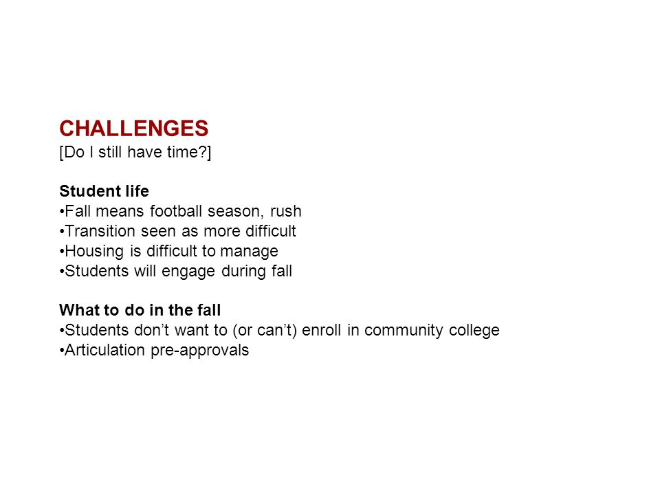 CHALLENGES [Do I still have time?] Student life Fall means football season, rush Transition seen as more difficult Housing is difficult to manage Students will engage during fall What to do in the fall Students don't want to (or can't) enroll in community college Articulation pre-approvals