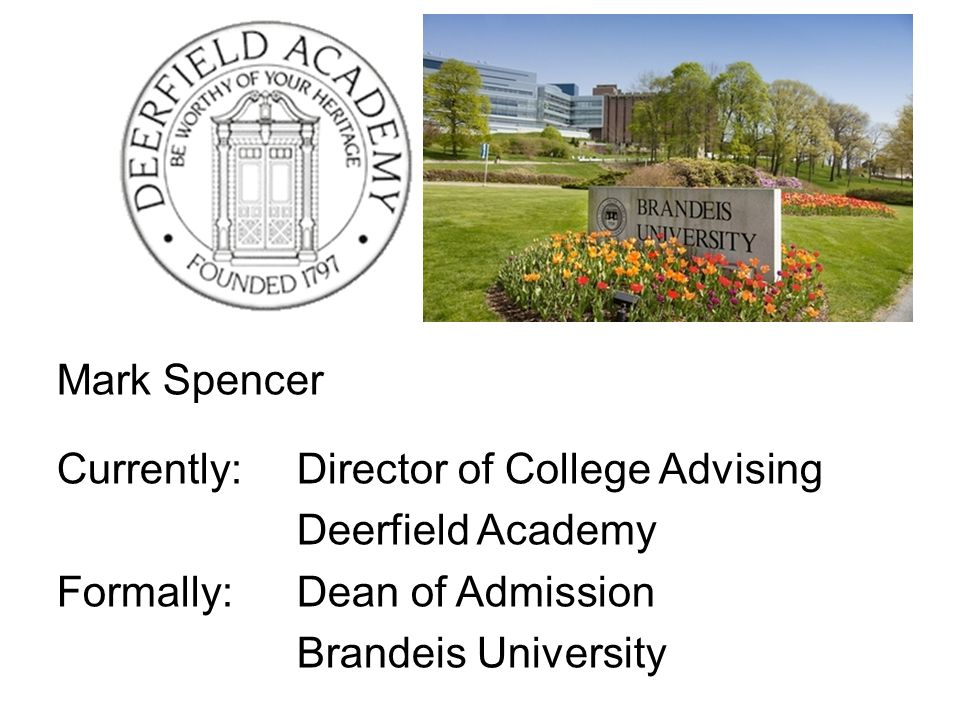 Mark Spencer Currently: Director of College Advising Deerfield Academy Formally:Dean of Admission Brandeis University