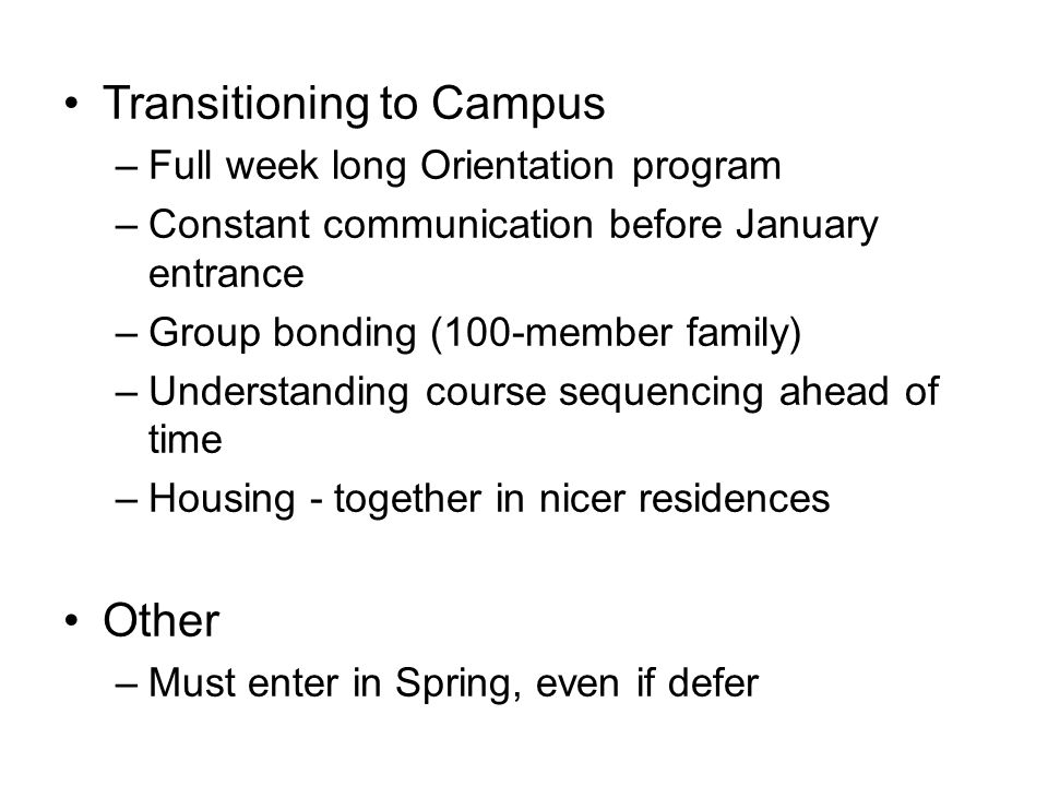 Mid-Year Program Transitioning to Campus –Full week long Orientation program –Constant communication before January entrance –Group bonding (100-member family) –Understanding course sequencing ahead of time –Housing - together in nicer residences Other –Must enter in Spring, even if defer