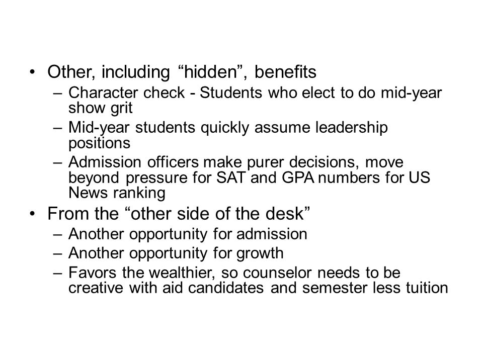 Mid-Year Program Other, including hidden , benefits –Character check - Students who elect to do mid-year show grit –Mid-year students quickly assume leadership positions –Admission officers make purer decisions, move beyond pressure for SAT and GPA numbers for US News ranking From the other side of the desk –Another opportunity for admission –Another opportunity for growth –Favors the wealthier, so counselor needs to be creative with aid candidates and semester less tuition