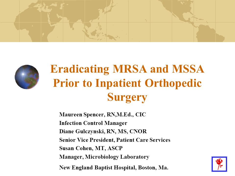 1 Eradicating MRSA and MSSA Prior to Inpatient Orthopedic Surgery Maureen Spencer, RN,M.Ed., CIC Infection Control Manager Diane Gulczynski, RN, MS, C