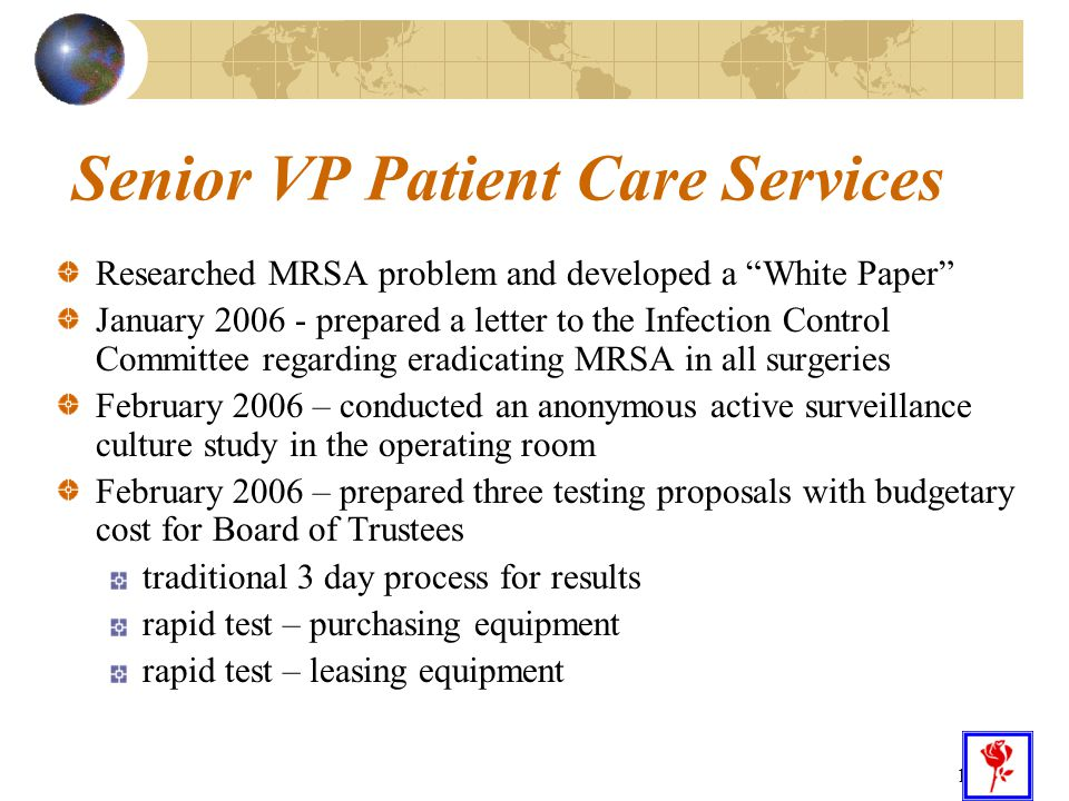 """13 Senior VP Patient Care Services Researched MRSA problem and developed a """"White Paper"""" January 2006 - prepared a letter to the Infection Control Com"""