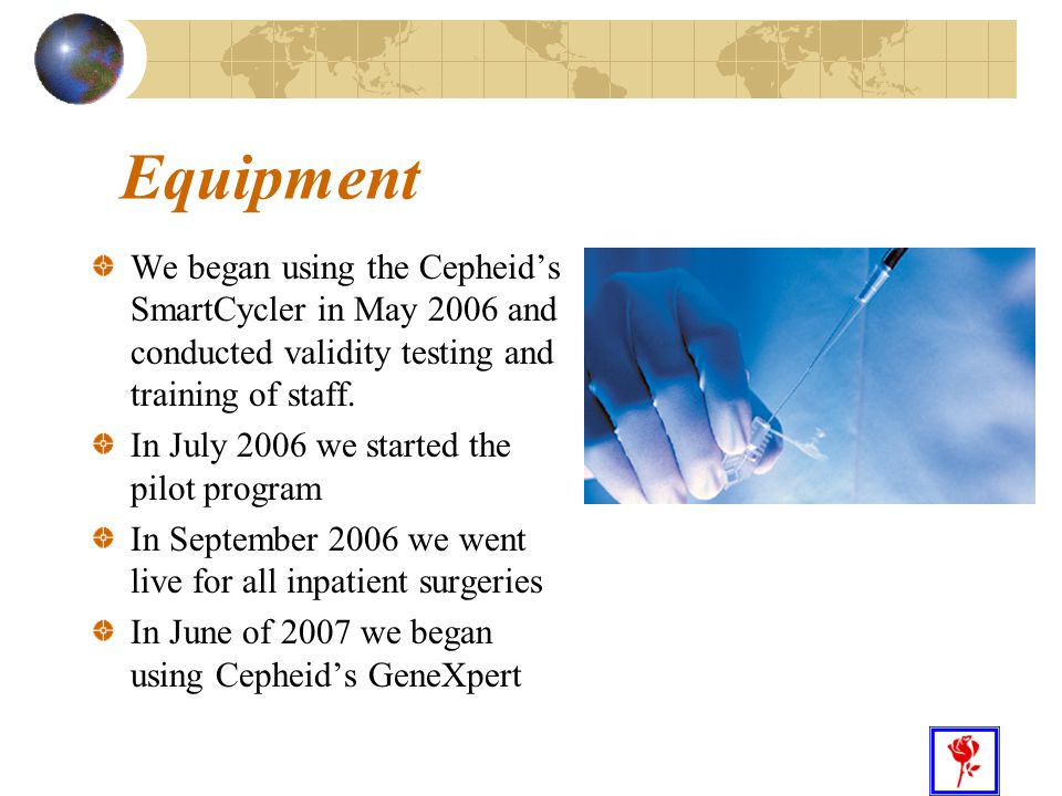 25 Equipment We began using the Cepheid's SmartCycler in May 2006 and conducted validity testing and training of staff. In July 2006 we started the pi