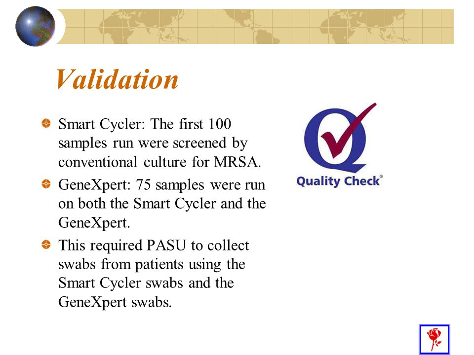 26 Validation Smart Cycler: The first 100 samples run were screened by conventional culture for MRSA. GeneXpert: 75 samples were run on both the Smart