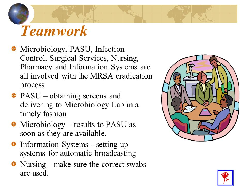 27 Teamwork Microbiology, PASU, Infection Control, Surgical Services, Nursing, Pharmacy and Information Systems are all involved with the MRSA eradication process.