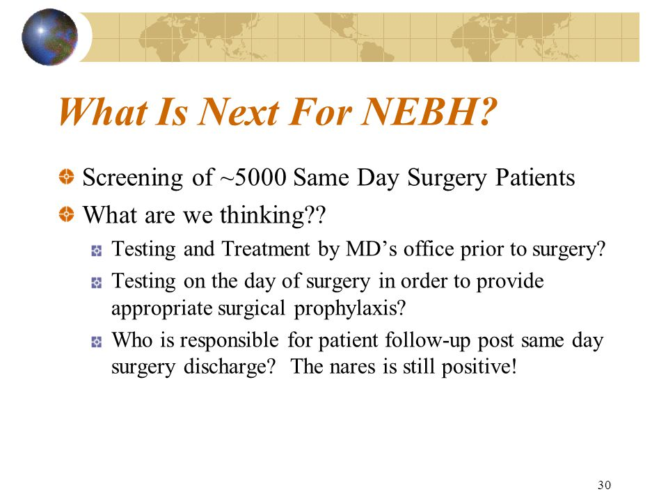 30 What Is Next For NEBH. Screening of ~5000 Same Day Surgery Patients What are we thinking .