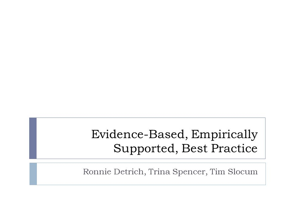 Evidence-Based, Empirically Supported, Best Practice Ronnie Detrich, Trina Spencer, Tim Slocum