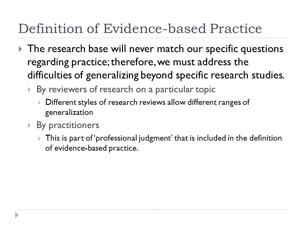 Definition of Evidence-based Practice  The research base will never match our specific questions regarding practice; therefore, we must address the difficulties of generalizing beyond specific research studies.