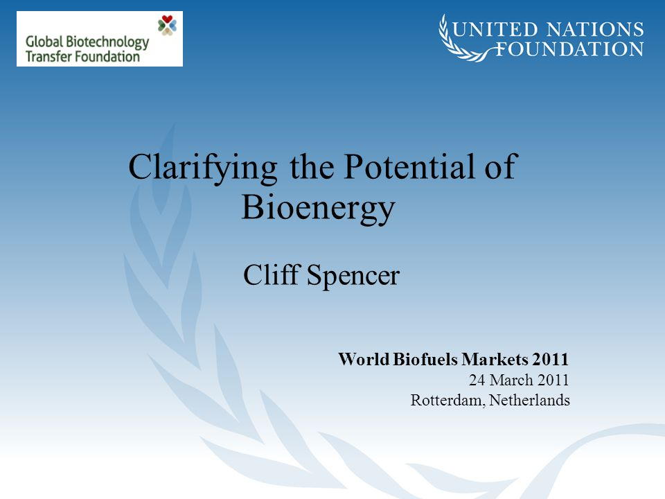 Clarifying the Potential of Bioenergy Cliff Spencer World Biofuels Markets 2011 24 March 2011 Rotterdam, Netherlands