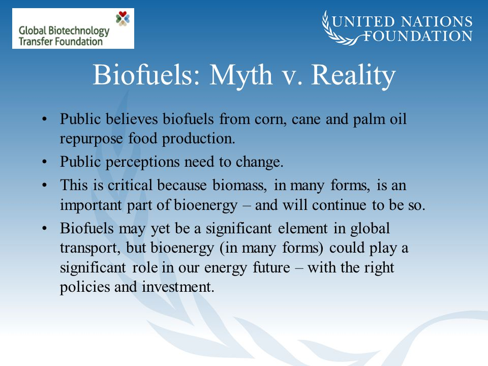 Biofuels: Myth v. Reality Public believes biofuels from corn, cane and palm oil repurpose food production. Public perceptions need to change. This is