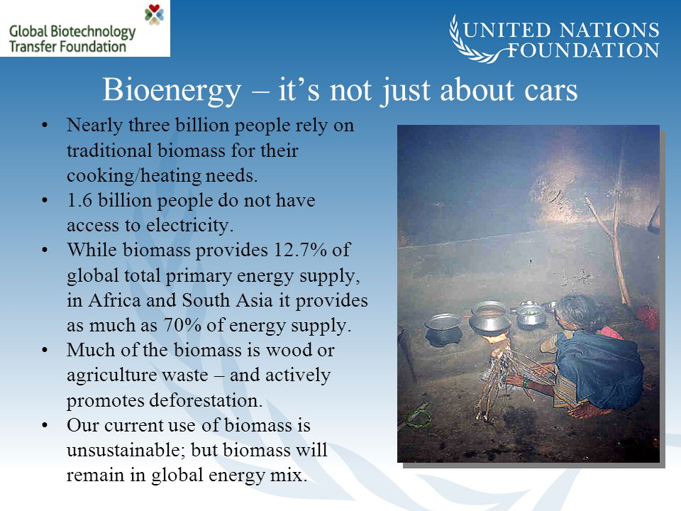 Bioenergy – it's not just about cars Nearly three billion people rely on traditional biomass for their cooking/heating needs. 1.6 billion people do no