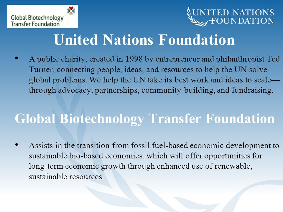 United Nations Foundation A public charity, created in 1998 by entrepreneur and philanthropist Ted Turner, connecting people, ideas, and resources to
