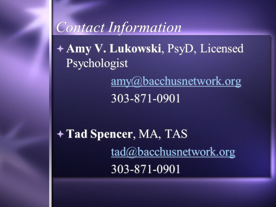 Contact Information  Amy V. Lukowski, PsyD, Licensed Psychologist amy@bacchusnetwork.org 303-871-0901  Tad Spencer, MA, TAS tad@bacchusnetwork.org 3