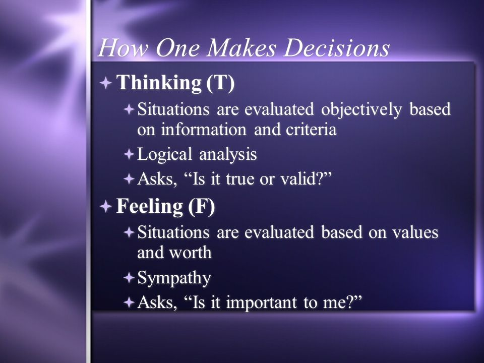 How One Makes Decisions  Thinking (T)  Situations are evaluated objectively based on information and criteria  Logical analysis  Asks, Is it true or valid  Feeling (F)  Situations are evaluated based on values and worth  Sympathy  Asks, Is it important to me  Thinking (T)  Situations are evaluated objectively based on information and criteria  Logical analysis  Asks, Is it true or valid  Feeling (F)  Situations are evaluated based on values and worth  Sympathy  Asks, Is it important to me