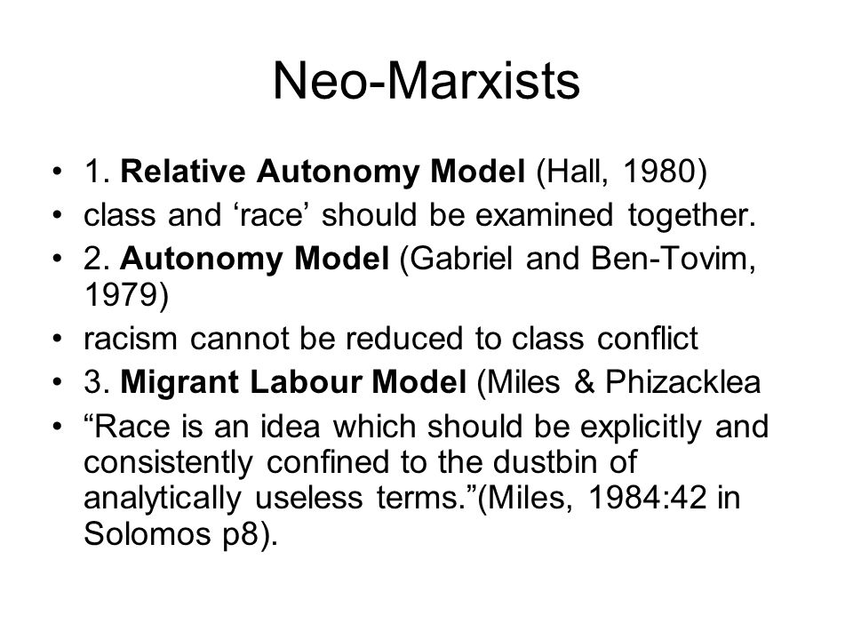 Neo-Marxists 1. Relative Autonomy Model (Hall, 1980) class and 'race' should be examined together. 2. Autonomy Model (Gabriel and Ben-Tovim, 1979) rac
