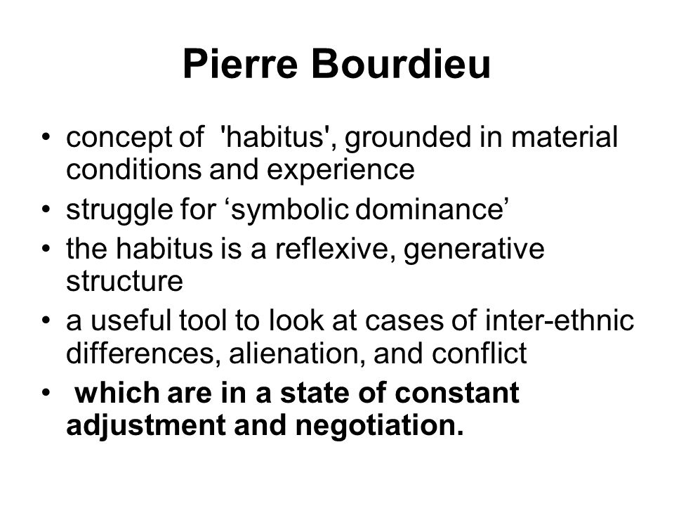 Pierre Bourdieu concept of 'habitus', grounded in material conditions and experience struggle for 'symbolic dominance' the habitus is a reflexive, gen