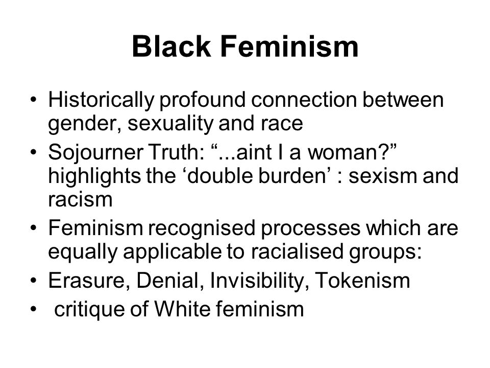 Black Feminism Historically profound connection between gender, sexuality and race Sojourner Truth: ...aint I a woman? highlights the 'double burden' : sexism and racism Feminism recognised processes which are equally applicable to racialised groups: Erasure, Denial, Invisibility, Tokenism critique of White feminism