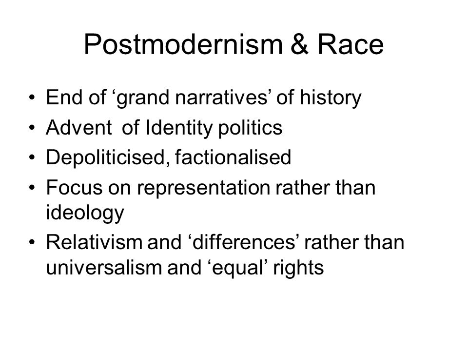 Postmodernism & Race End of 'grand narratives' of history Advent of Identity politics Depoliticised, factionalised Focus on representation rather than