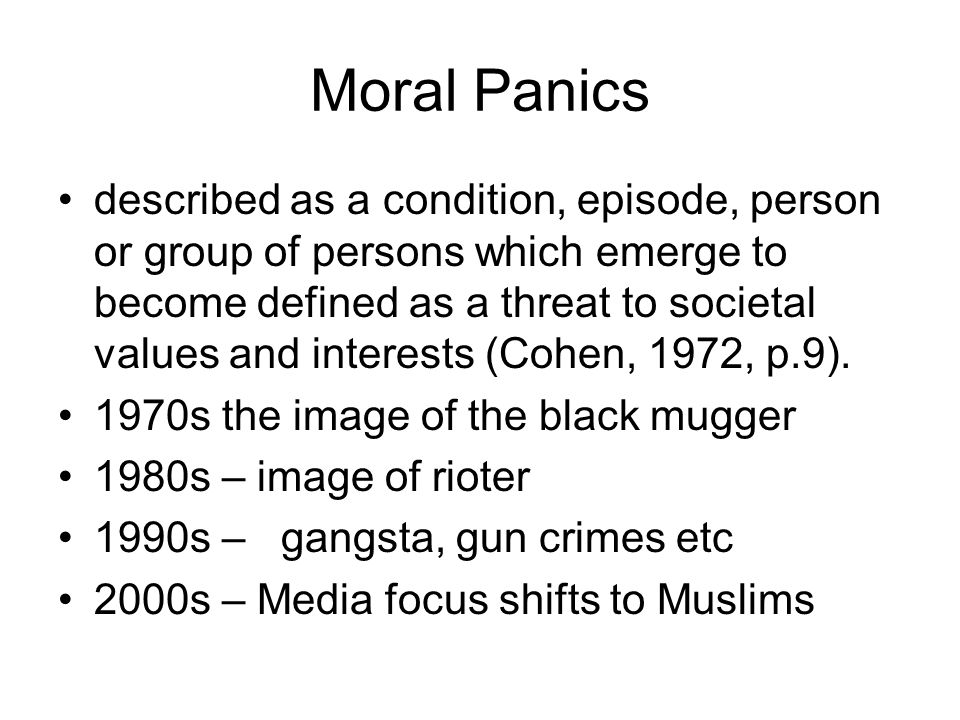 Moral Panics described as a condition, episode, person or group of persons which emerge to become defined as a threat to societal values and interests (Cohen, 1972, p.9).