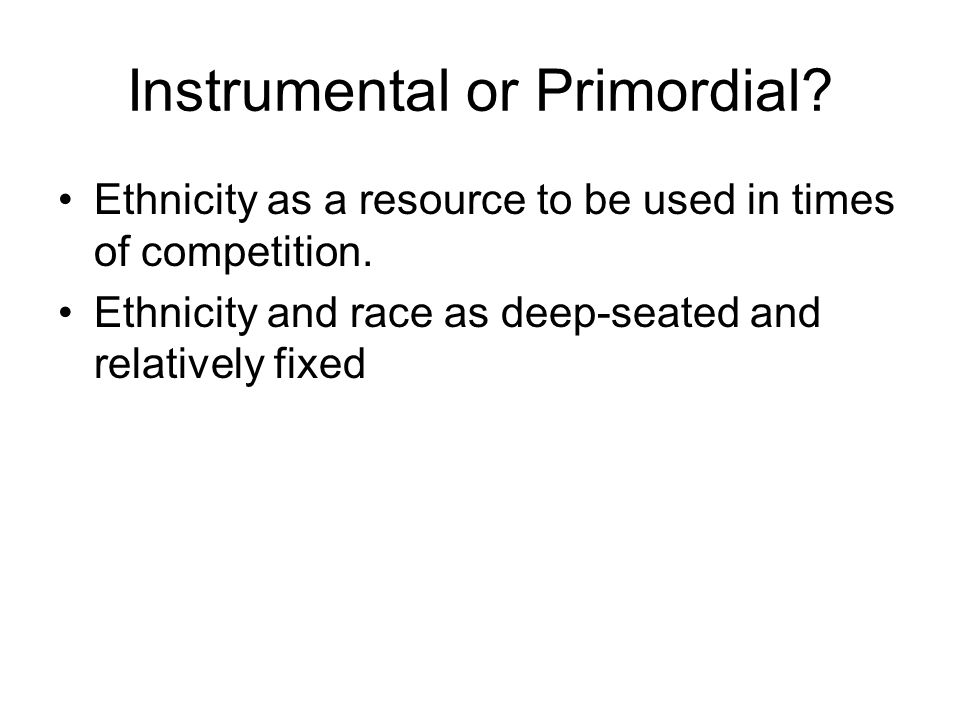 Instrumental or Primordial. Ethnicity as a resource to be used in times of competition.
