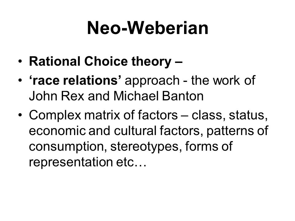 Neo-Weberian Rational Choice theory – 'race relations' approach - the work of John Rex and Michael Banton Complex matrix of factors – class, status, economic and cultural factors, patterns of consumption, stereotypes, forms of representation etc…