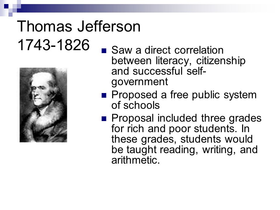 Thomas Jefferson 1743-1826 Saw a direct correlation between literacy, citizenship and successful self- government Proposed a free public system of schools Proposal included three grades for rich and poor students.