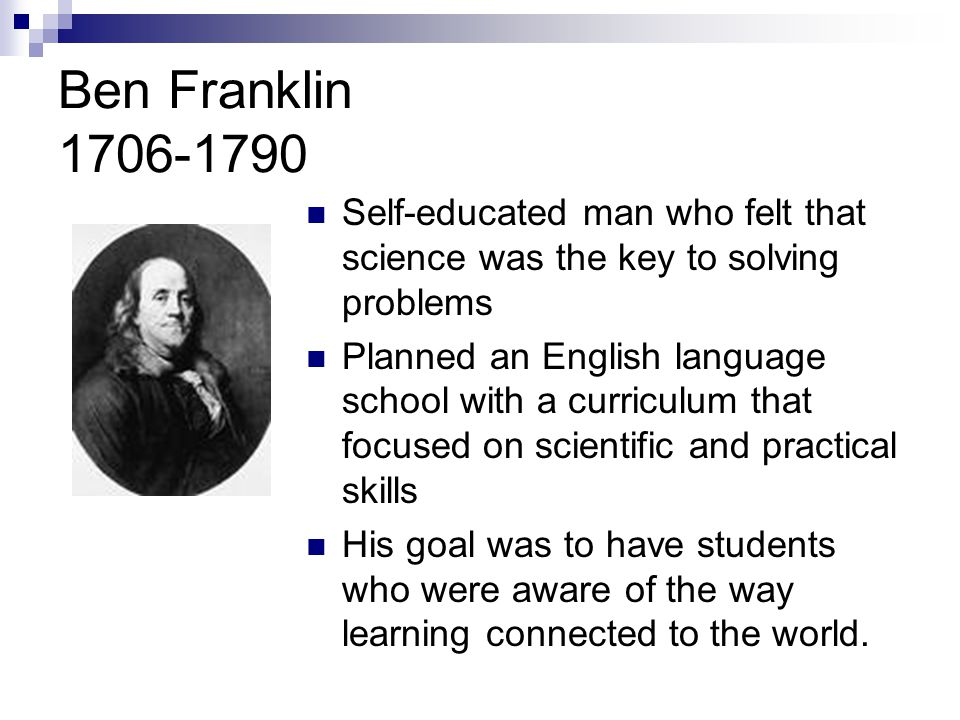 Ben Franklin 1706-1790 Self-educated man who felt that science was the key to solving problems Planned an English language school with a curriculum that focused on scientific and practical skills His goal was to have students who were aware of the way learning connected to the world.