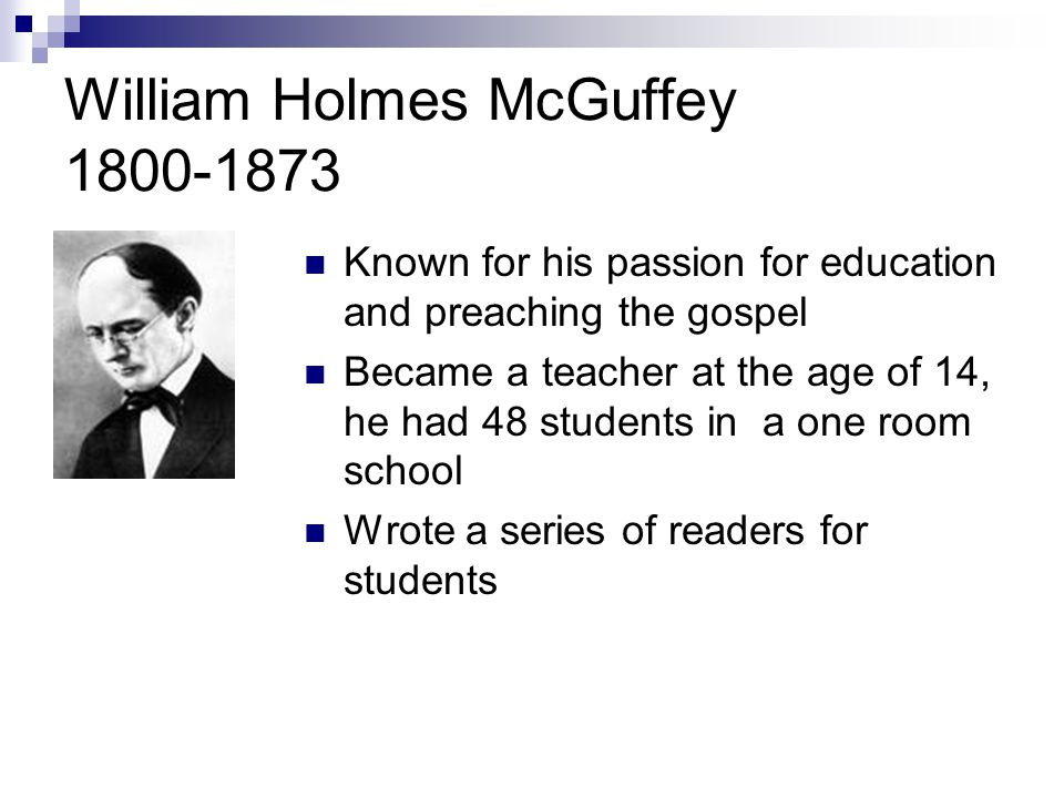 William Holmes McGuffey 1800-1873 Known for his passion for education and preaching the gospel Became a teacher at the age of 14, he had 48 students in a one room school Wrote a series of readers for students