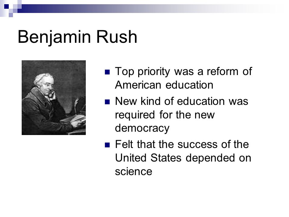 Benjamin Rush Top priority was a reform of American education New kind of education was required for the new democracy Felt that the success of the United States depended on science