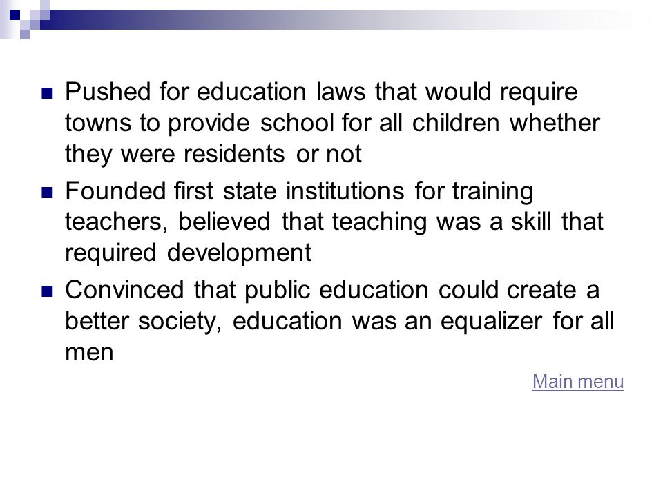 Pushed for education laws that would require towns to provide school for all children whether they were residents or not Founded first state institutions for training teachers, believed that teaching was a skill that required development Convinced that public education could create a better society, education was an equalizer for all men Main menu