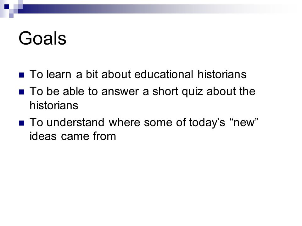 Goals To learn a bit about educational historians To be able to answer a short quiz about the historians To understand where some of today's new ideas came from
