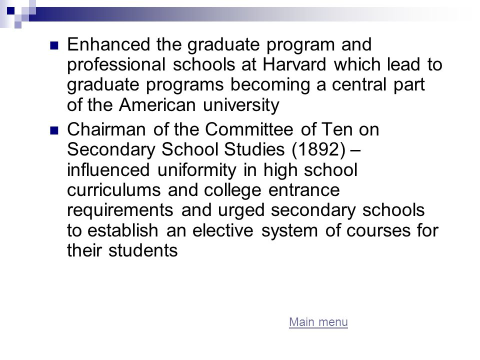 Enhanced the graduate program and professional schools at Harvard which lead to graduate programs becoming a central part of the American university Chairman of the Committee of Ten on Secondary School Studies (1892) – influenced uniformity in high school curriculums and college entrance requirements and urged secondary schools to establish an elective system of courses for their students Main menu