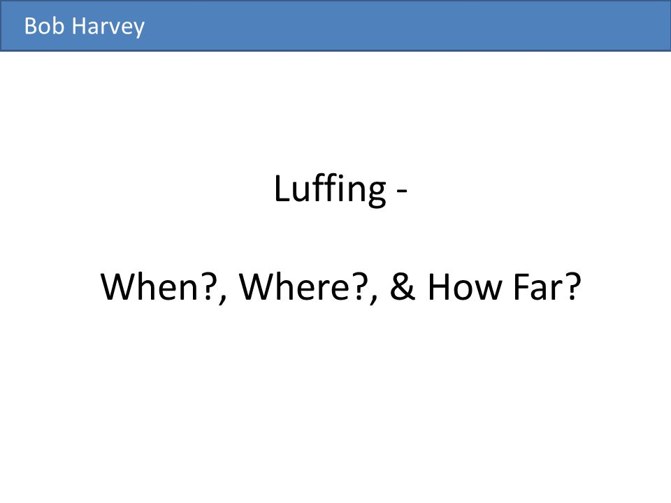 Luffing - When?, Where?, & How Far? Bob Harvey