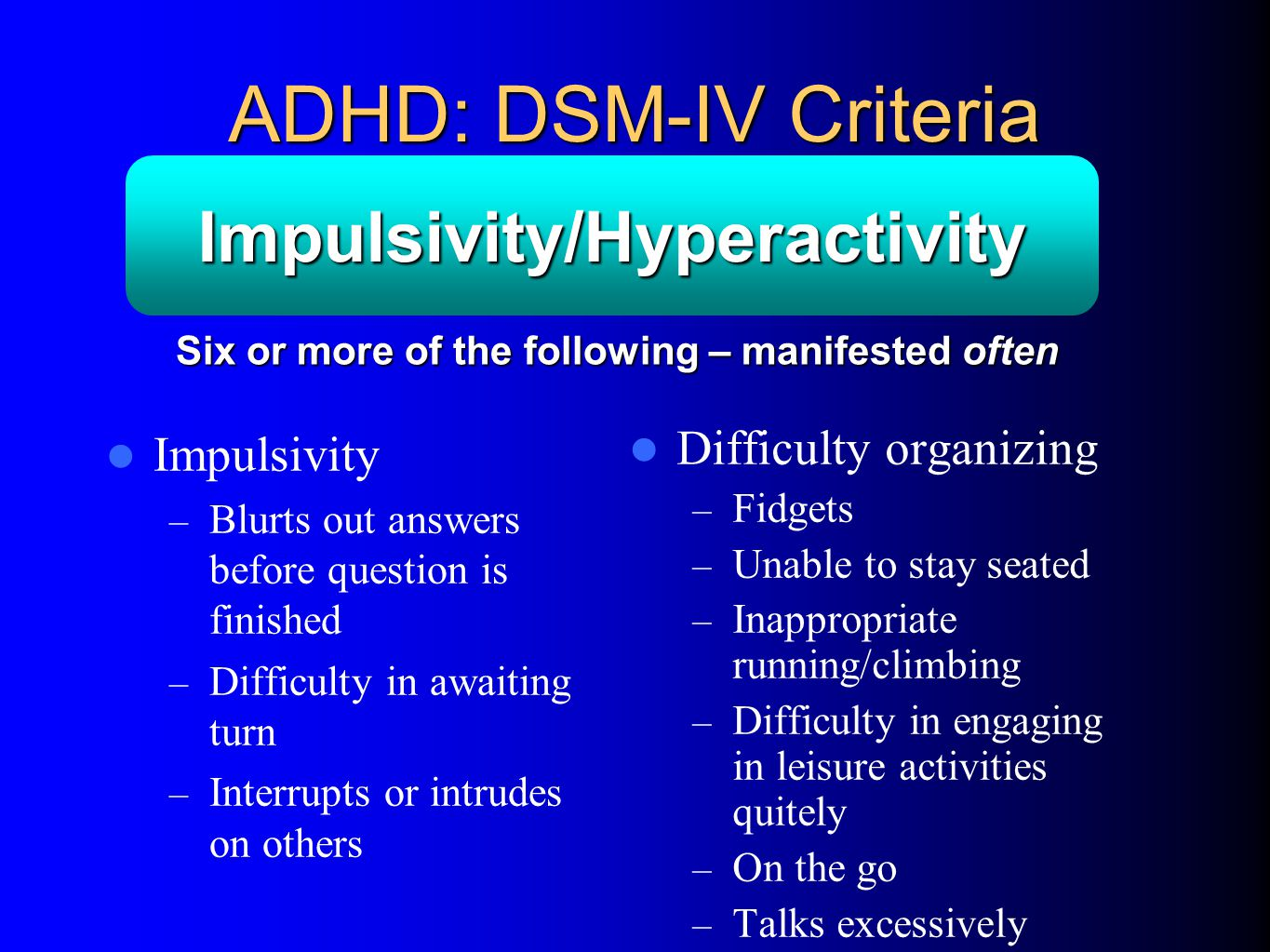 ADHD: DSM-IV Criteria Impulsivity – Blurts out answers before question is finished – Difficulty in awaiting turn – Interrupts or intrudes on others Difficulty organizing – Fidgets – Unable to stay seated – Inappropriate running/climbing – Difficulty in engaging in leisure activities quitely – On the go – Talks excessively Impulsivity/Hyperactivity Six or more of the following – manifested often