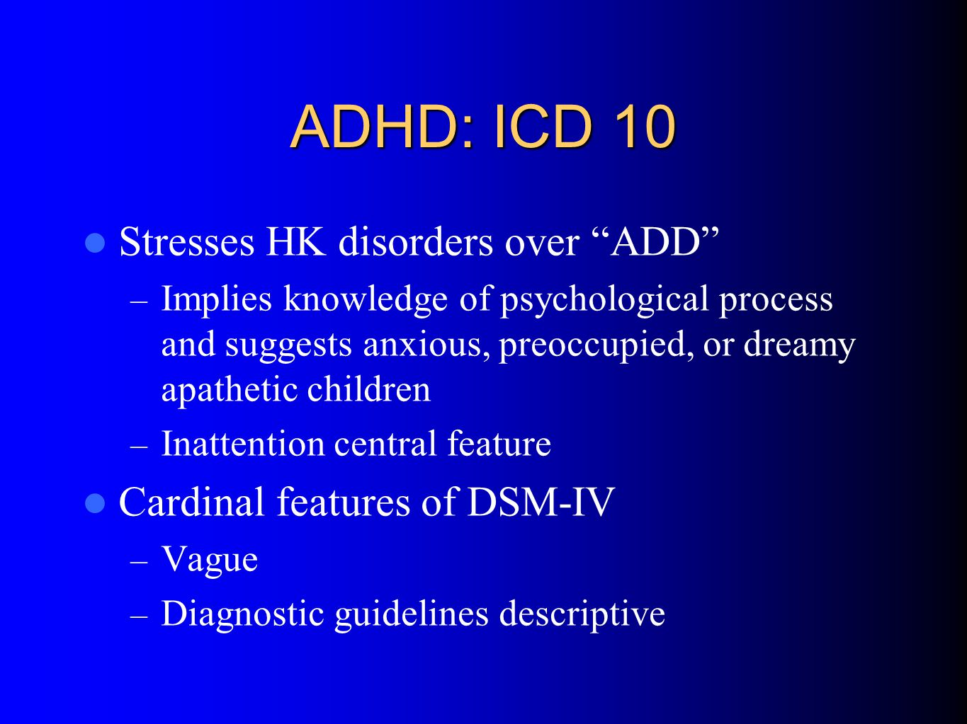 ADHD: ICD 10 Stresses HK disorders over ADD – Implies knowledge of psychological process and suggests anxious, preoccupied, or dreamy apathetic children – Inattention central feature Cardinal features of DSM-IV – Vague – Diagnostic guidelines descriptive